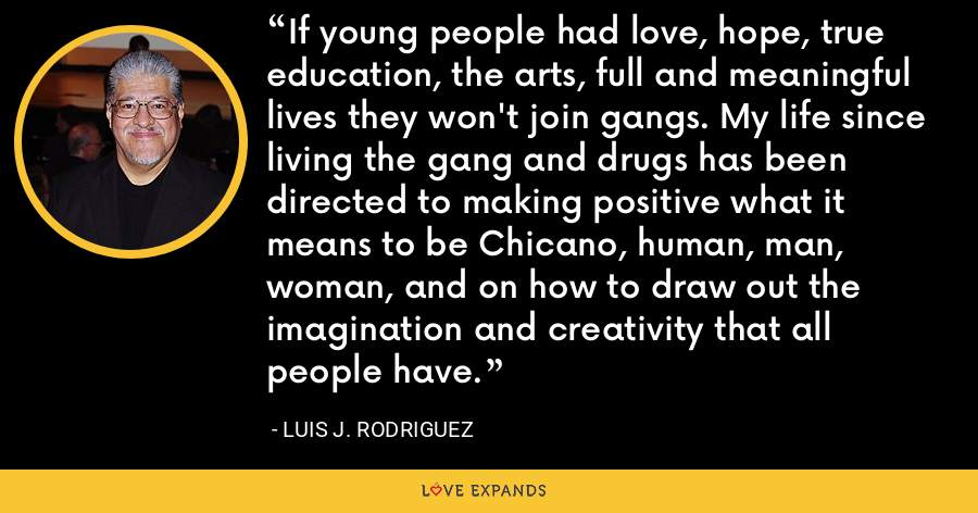 If young people had love, hope, true education, the arts, full and meaningful lives they won't join gangs. My life since living the gang and drugs has been directed to making positive what it means to be Chicano, human, man, woman, and on how to draw out the imagination and creativity that all people have. - Luis J. Rodriguez