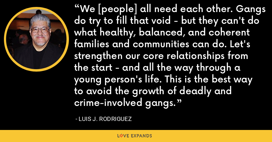 We [people] all need each other. Gangs do try to fill that void - but they can't do what healthy, balanced, and coherent families and communities can do. Let's strengthen our core relationships from the start - and all the way through a young person's life. This is the best way to avoid the growth of deadly and crime-involved gangs. - Luis J. Rodriguez