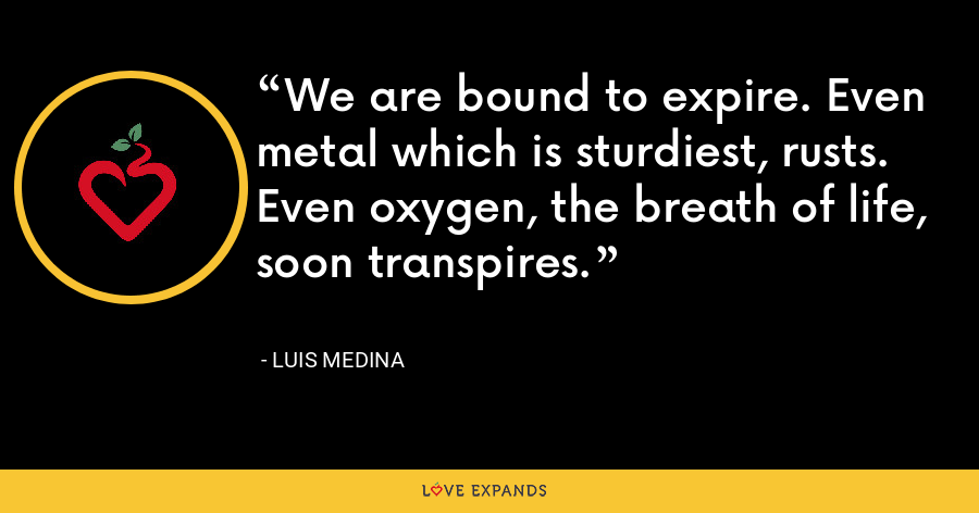 We are bound to expire. Even metal which is sturdiest, rusts. Even oxygen, the breath of life, soon transpires. - Luis Medina