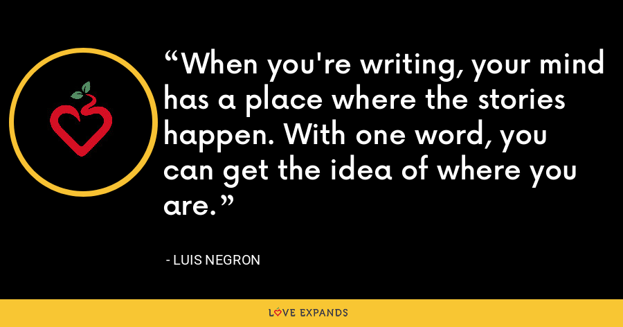 When you're writing, your mind has a place where the stories happen. With one word, you can get the idea of where you are. - Luis Negron