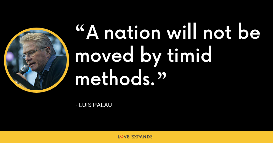 A nation will not be moved by timid methods. - Luis Palau