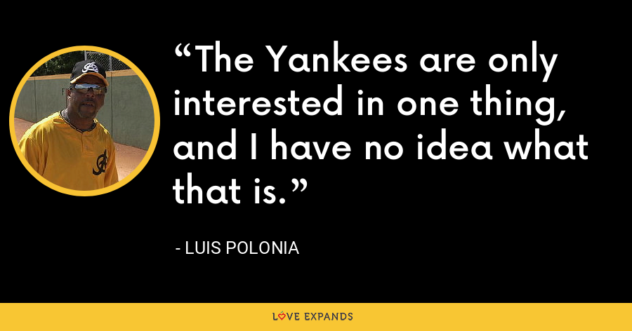 The Yankees are only interested in one thing, and I have no idea what that is. - Luis Polonia