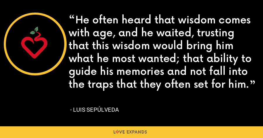He often heard that wisdom comes with age, and he waited, trusting that this wisdom would bring him what he most wanted; that ability to guide his memories and not fall into the traps that they often set for him. - Luis Sepúlveda