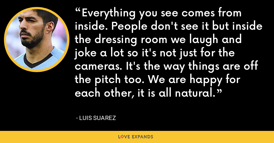 Everything you see comes from inside. People don't see it but inside the dressing room we laugh and joke a lot so it's not just for the cameras. It's the way things are off the pitch too. We are happy for each other, it is all natural. - Luis Suarez