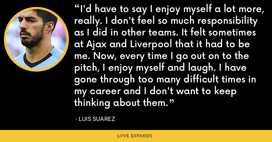 I'd have to say I enjoy myself a lot more, really. I don't feel so much responsibility as I did in other teams. It felt sometimes at Ajax and Liverpool that it had to be me. Now, every time I go out on to the pitch, I enjoy myself and laugh. I have gone through too many difficult times in my career and I don't want to keep thinking about them. - Luis Suarez