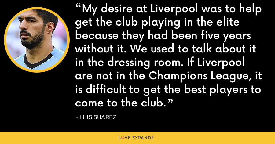 My desire at Liverpool was to help get the club playing in the elite because they had been five years without it. We used to talk about it in the dressing room. If Liverpool are not in the Champions League, it is difficult to get the best players to come to the club. - Luis Suarez
