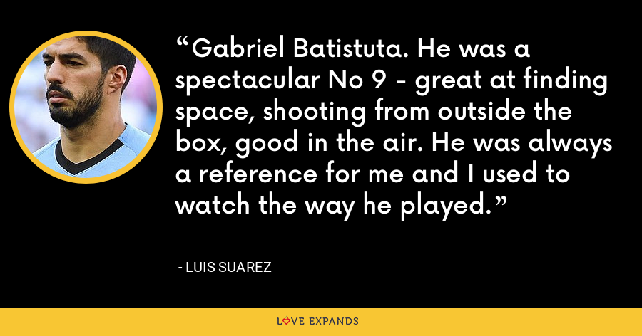 Gabriel Batistuta. He was a spectacular No 9 - great at finding space, shooting from outside the box, good in the air. He was always a reference for me and I used to watch the way he played. - Luis Suarez