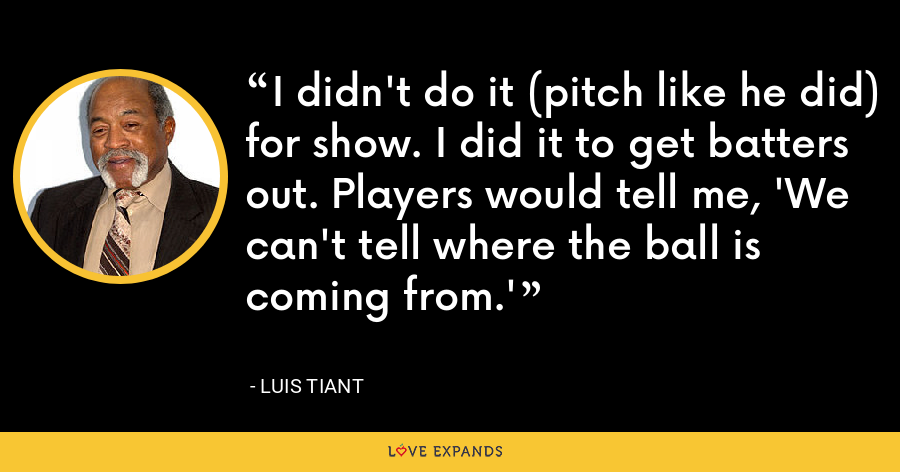 I didn't do it (pitch like he did) for show. I did it to get batters out. Players would tell me, 'We can't tell where the ball is coming from.' - Luis Tiant