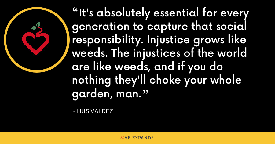 It's absolutely essential for every generation to capture that social responsibility. Injustice grows like weeds. The injustices of the world are like weeds, and if you do nothing they'll choke your whole garden, man. - Luis Valdez