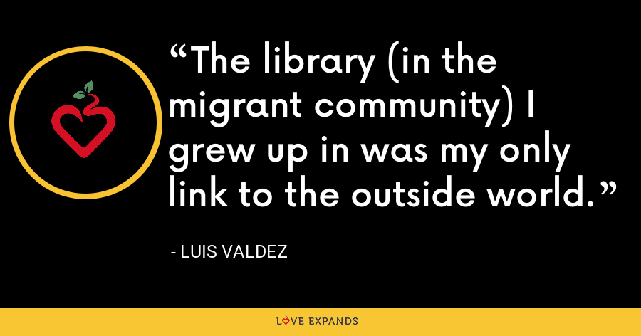 The library (in the migrant community) I grew up in was my only link to the outside world. - Luis Valdez