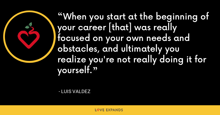 When you start at the beginning of your career [that] was really focused on your own needs and obstacles, and ultimately you realize you're not really doing it for yourself. - Luis Valdez