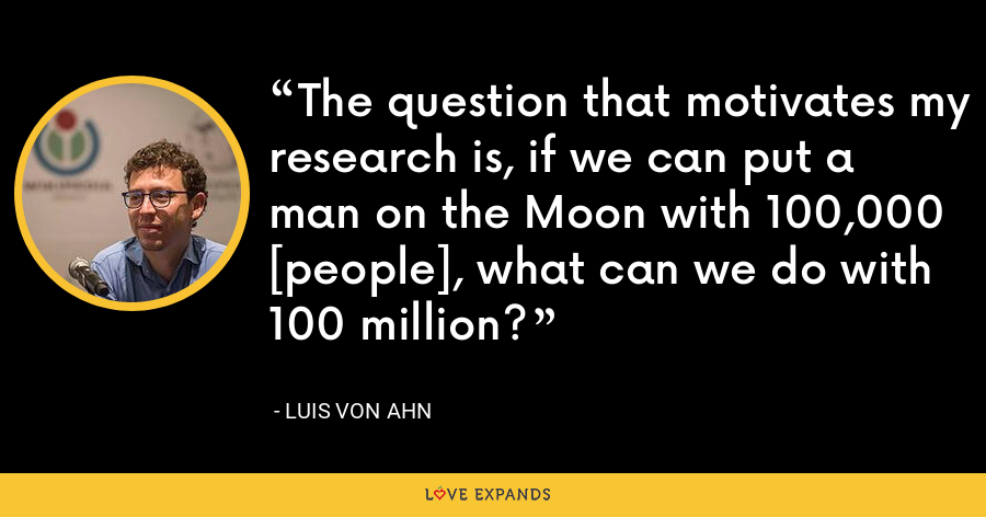 The question that motivates my research is, if we can put a man on the Moon with 100,000 [people], what can we do with 100 million? - Luis von Ahn