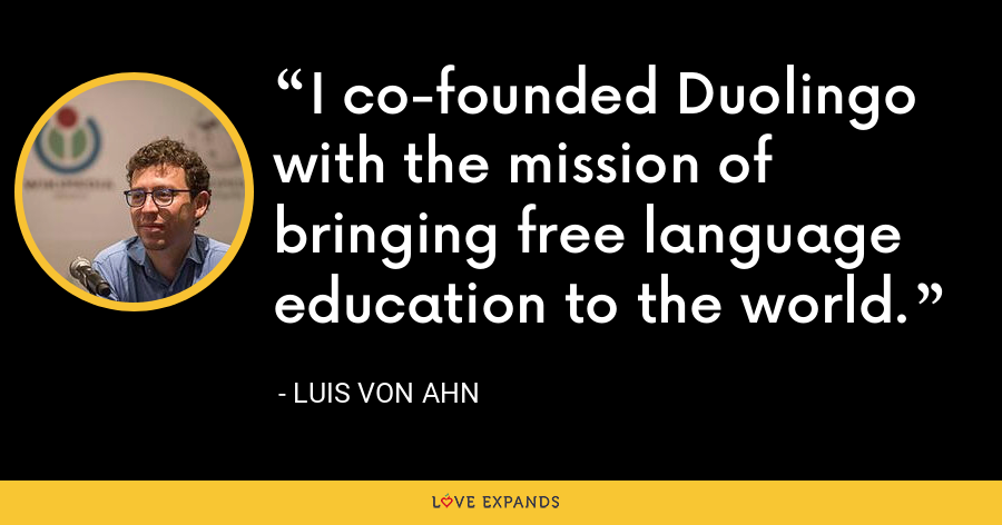 I co-founded Duolingo with the mission of bringing free language education to the world. - Luis von Ahn