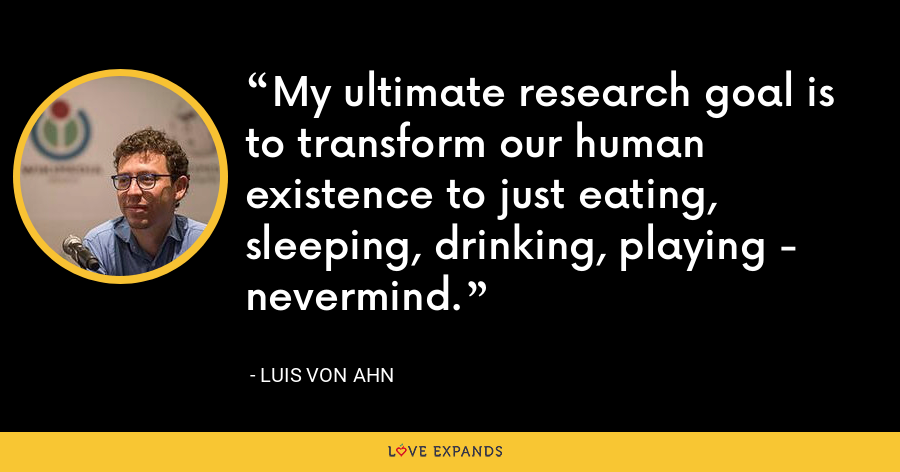 My ultimate research goal is to transform our human existence to just eating, sleeping, drinking, playing - nevermind. - Luis von Ahn