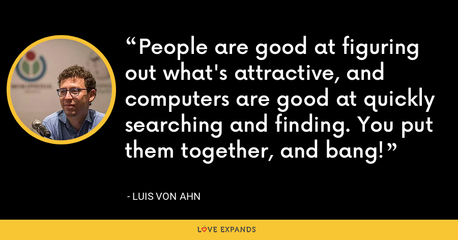 People are good at figuring out what's attractive, and computers are good at quickly searching and finding. You put them together, and bang! - Luis von Ahn