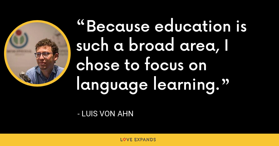 Because education is such a broad area, I chose to focus on language learning. - Luis von Ahn