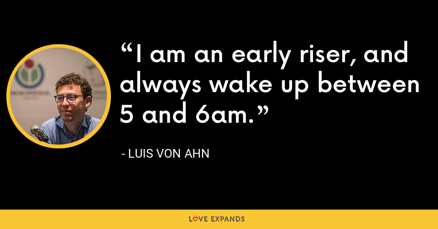 I am an early riser, and always wake up between 5 and 6am. - Luis von Ahn