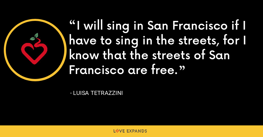 I will sing in San Francisco if I have to sing in the streets, for I know that the streets of San Francisco are free. - Luisa Tetrazzini