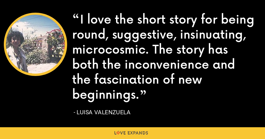 I love the short story for being round, suggestive, insinuating, microcosmic. The story has both the inconvenience and the fascination of new beginnings. - Luisa Valenzuela