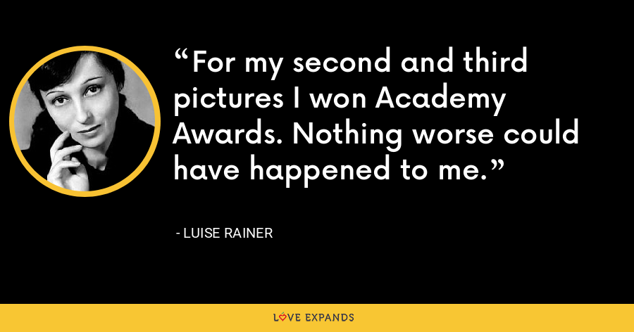 For my second and third pictures I won Academy Awards. Nothing worse could have happened to me. - Luise Rainer