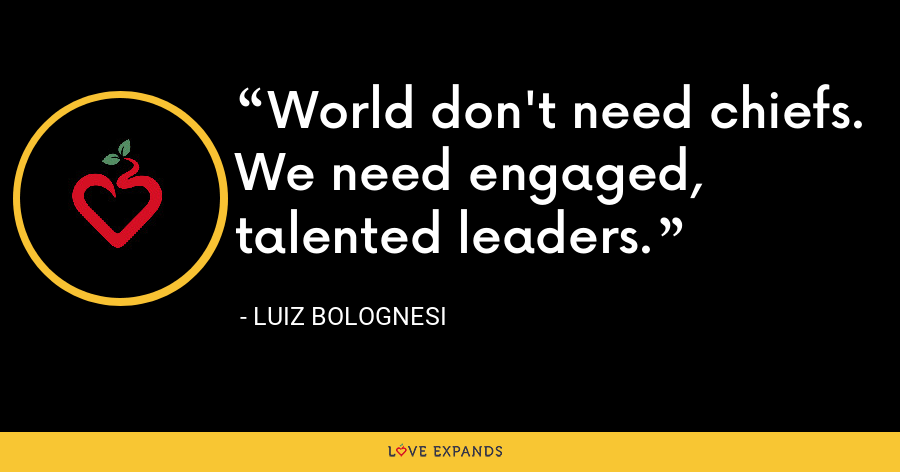 World don't need chiefs. We need engaged, talented leaders. - Luiz Bolognesi