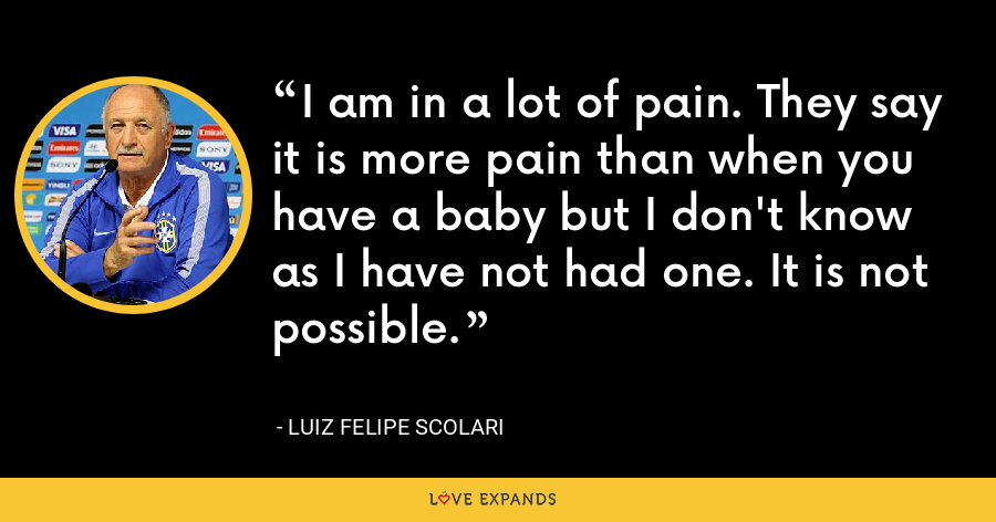 I am in a lot of pain. They say it is more pain than when you have a baby but I don't know as I have not had one. It is not possible. - Luiz Felipe Scolari