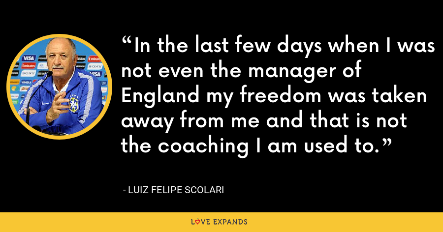 In the last few days when I was not even the manager of England my freedom was taken away from me and that is not the coaching I am used to. - Luiz Felipe Scolari