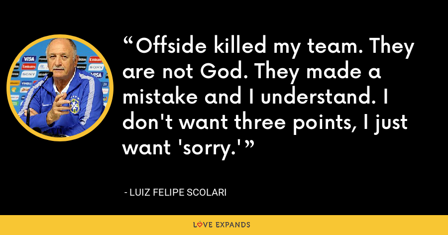 Offside killed my team. They are not God. They made a mistake and I understand. I don't want three points, I just want 'sorry.' - Luiz Felipe Scolari