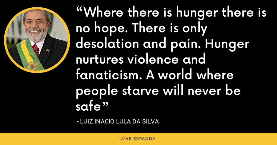 Where there is hunger there is no hope. There is only desolation and pain. Hunger nurtures violence and fanaticism. A world where people starve will never be safe - Luiz Inacio Lula da Silva
