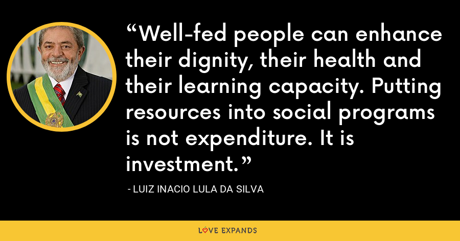 Well-fed people can enhance their dignity, their health and their learning capacity. Putting resources into social programs is not expenditure. It is investment. - Luiz Inacio Lula da Silva