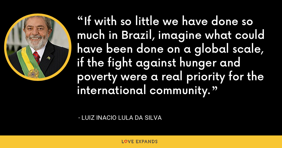 If with so little we have done so much in Brazil, imagine what could have been done on a global scale, if the fight against hunger and poverty were a real priority for the international community. - Luiz Inacio Lula da Silva