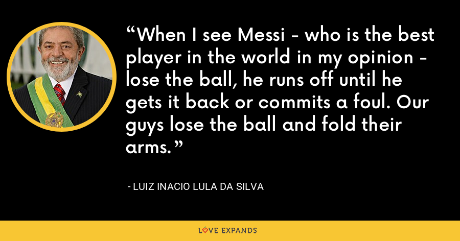 When I see Messi - who is the best player in the world in my opinion - lose the ball, he runs off until he gets it back or commits a foul. Our guys lose the ball and fold their arms. - Luiz Inacio Lula da Silva