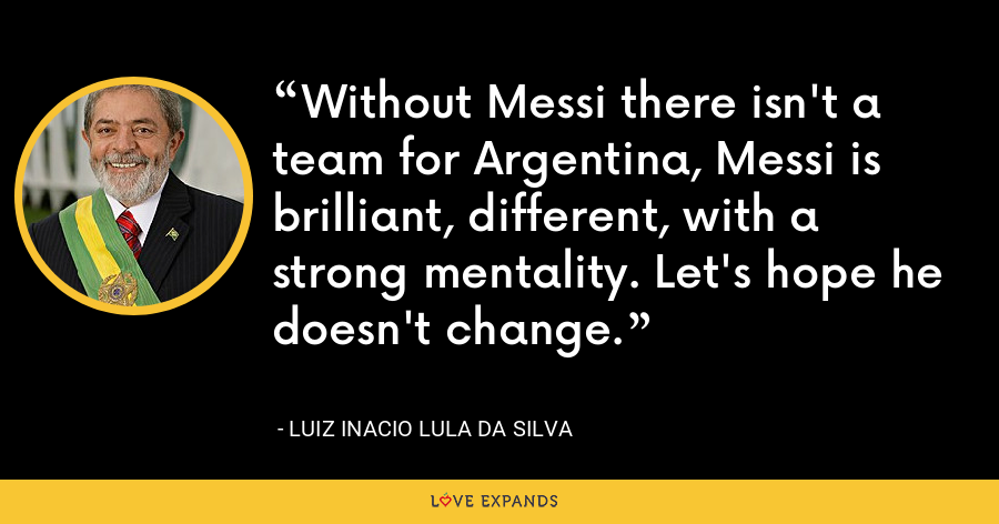 Without Messi there isn't a team for Argentina, Messi is brilliant, different, with a strong mentality. Let's hope he doesn't change. - Luiz Inacio Lula da Silva