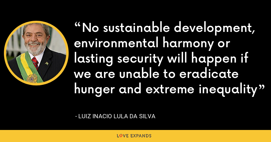 No sustainable development, environmental harmony or lasting security will happen if we are unable to eradicate hunger and extreme inequality - Luiz Inacio Lula da Silva