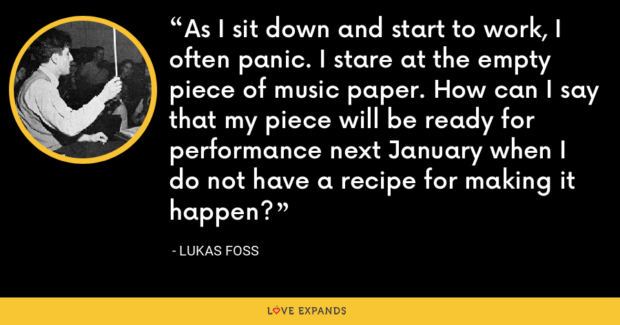 As I sit down and start to work, I often panic. I stare at the empty piece of music paper. How can I say that my piece will be ready for performance next January when I do not have a recipe for making it happen? - Lukas Foss