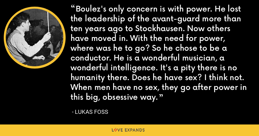 Boulez's only concern is with power. He lost the leadership of the avant-guard more than ten years ago to Stockhausen. Now others have moved in. With the need for power, where was he to go? So he chose to be a conductor. He is a wonderful musician, a wonderful intelligence. It's a pity there is no humanity there. Does he have sex? I think not. When men have no sex, they go after power in this big, obsessive way. - Lukas Foss