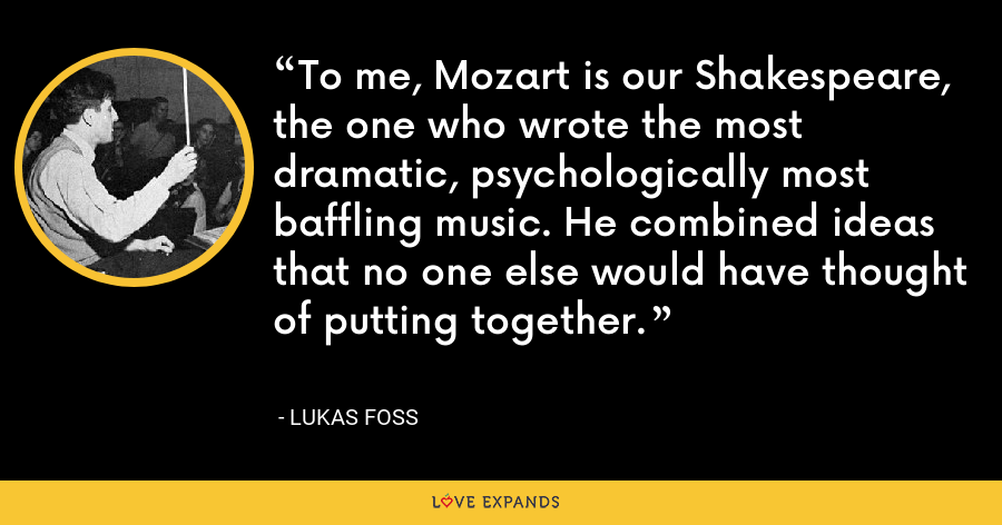 To me, Mozart is our Shakespeare, the one who wrote the most dramatic, psychologically most baffling music. He combined ideas that no one else would have thought of putting together. - Lukas Foss
