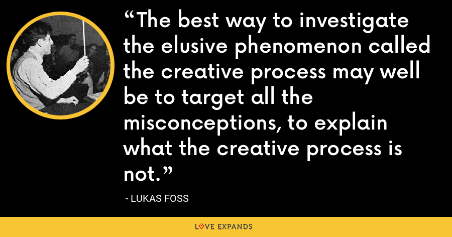 The best way to investigate the elusive phenomenon called the creative process may well be to target all the misconceptions, to explain what the creative process is not. - Lukas Foss