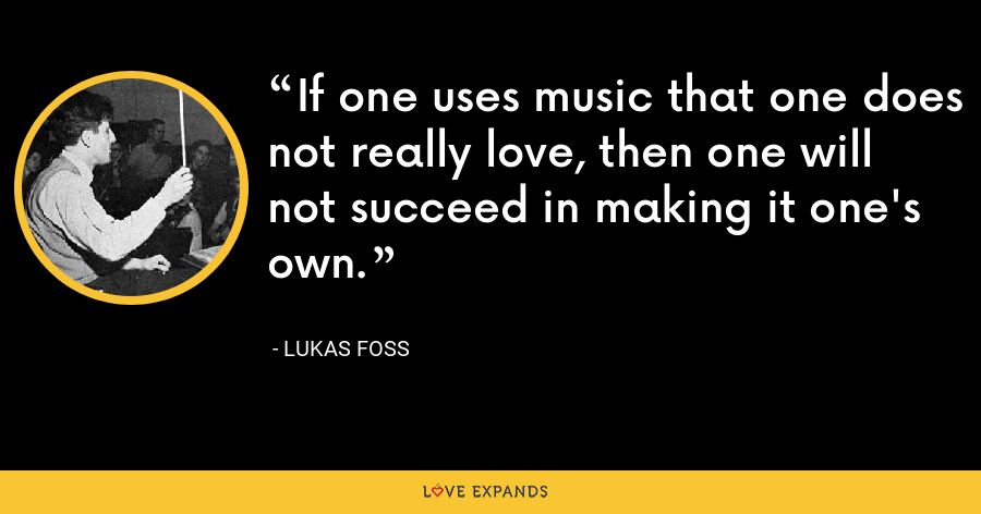If one uses music that one does not really love, then one will not succeed in making it one's own. - Lukas Foss