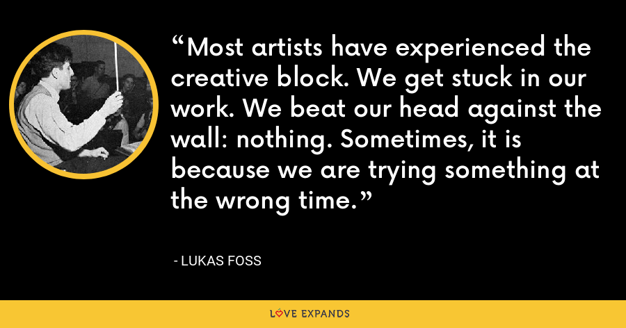 Most artists have experienced the creative block. We get stuck in our work. We beat our head against the wall: nothing. Sometimes, it is because we are trying something at the wrong time. - Lukas Foss