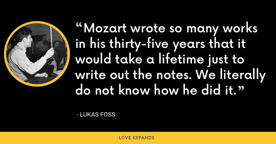 Mozart wrote so many works in his thirty-five years that it would take a lifetime just to write out the notes. We literally do not know how he did it. - Lukas Foss