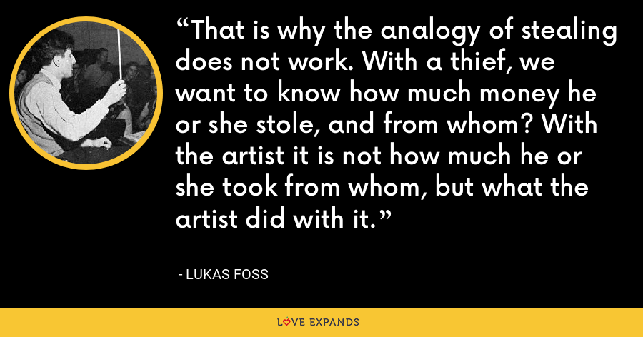 That is why the analogy of stealing does not work. With a thief, we want to know how much money he or she stole, and from whom? With the artist it is not how much he or she took from whom, but what the artist did with it. - Lukas Foss