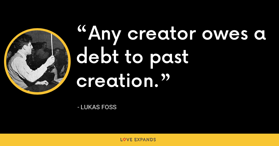 Any creator owes a debt to past creation. - Lukas Foss