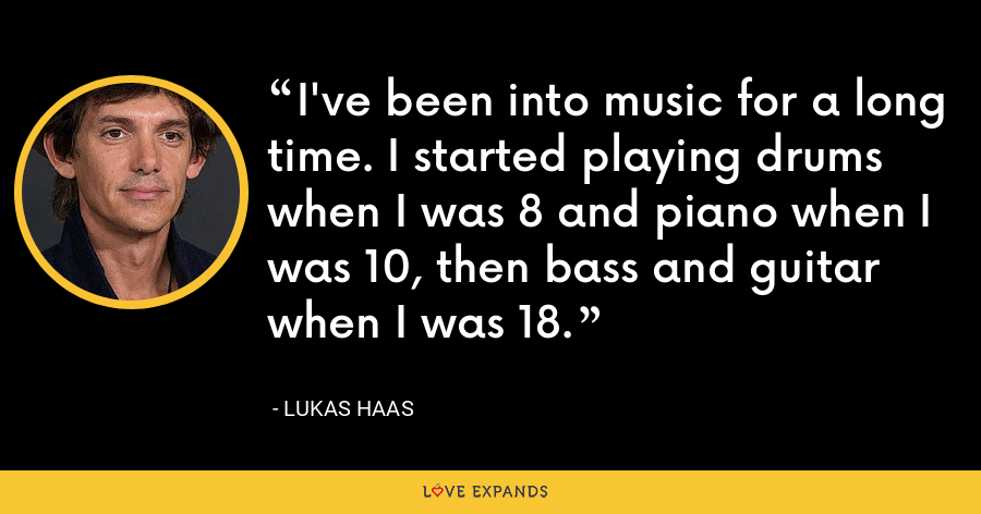 I've been into music for a long time. I started playing drums when I was 8 and piano when I was 10, then bass and guitar when I was 18. - Lukas Haas