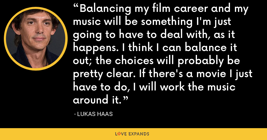 Balancing my film career and my music will be something I'm just going to have to deal with, as it happens. I think I can balance it out; the choices will probably be pretty clear. If there's a movie I just have to do, I will work the music around it. - Lukas Haas