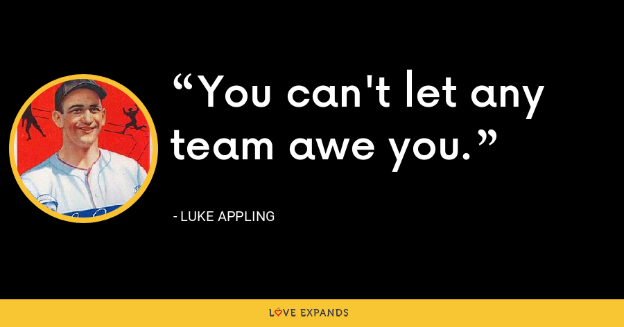 You can't let any team awe you. - Luke Appling