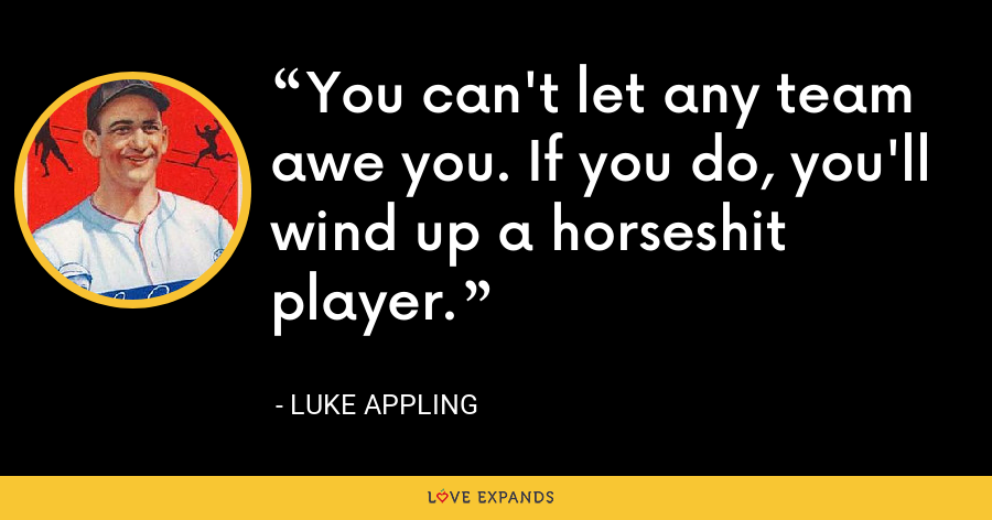 You can't let any team awe you. If you do, you'll wind up a horseshit player. - Luke Appling