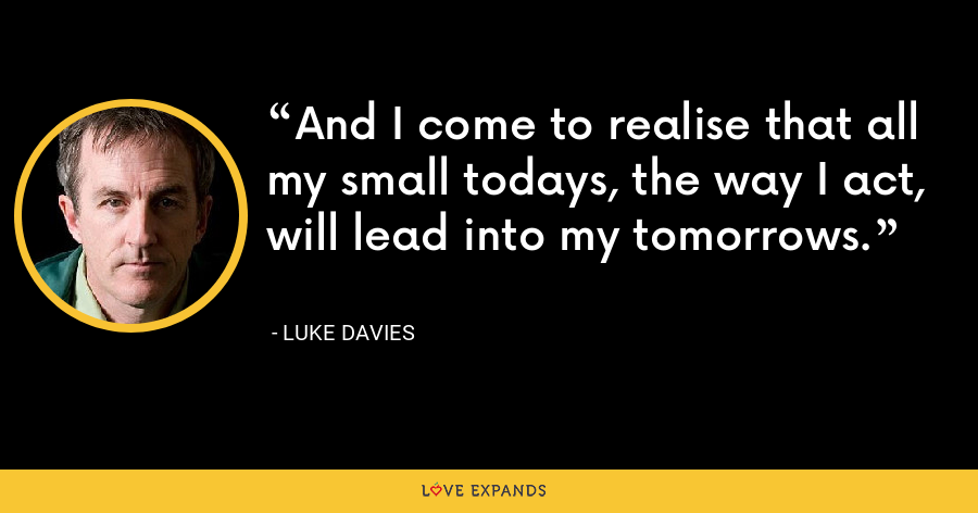 And I come to realise that all my small todays, the way I act, will lead into my tomorrows. - Luke Davies