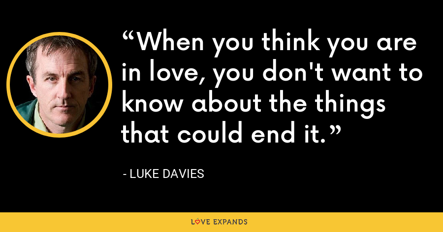 When you think you are in love, you don't want to know about the things that could end it. - Luke Davies