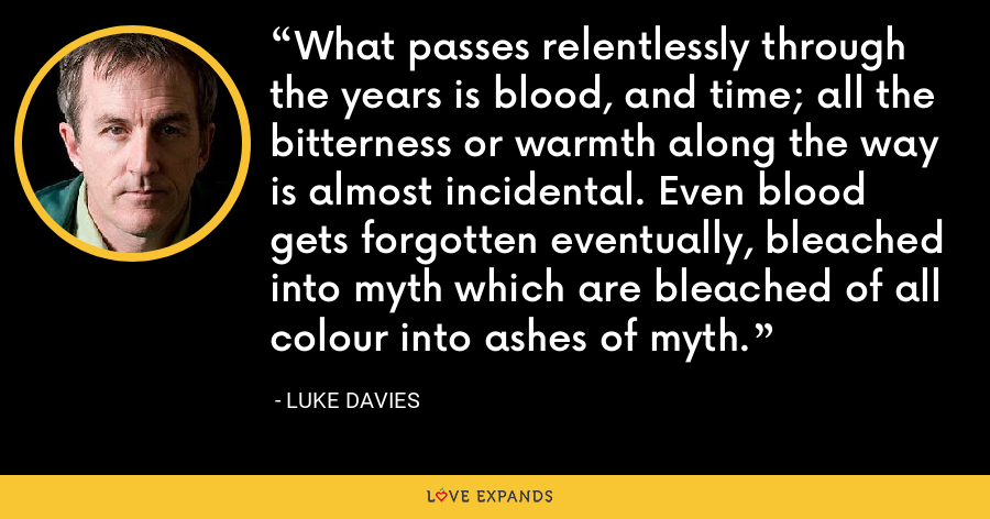 What passes relentlessly through the years is blood, and time; all the bitterness or warmth along the way is almost incidental. Even blood gets forgotten eventually, bleached into myth which are bleached of all colour into ashes of myth. - Luke Davies